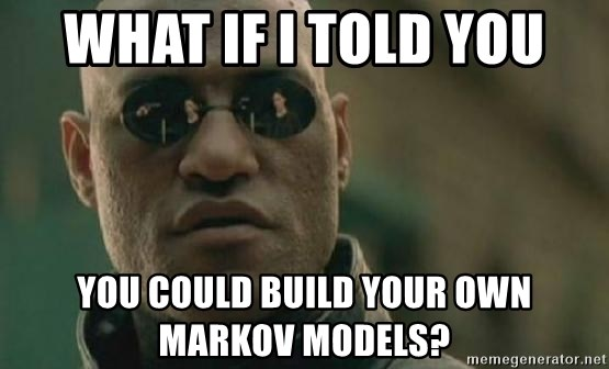 Scumbag Morpheus - WHAT IF I TOLD YOU You could build your own markov models?