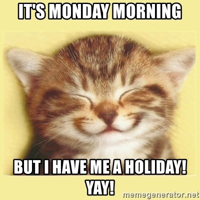 It S Monday Morning But I Have Me A Holiday Yay Very Happy Cat Meme Generator The best memes from instagram, facebook, vine, and twitter about holiday meme. it s monday morning but i have me a