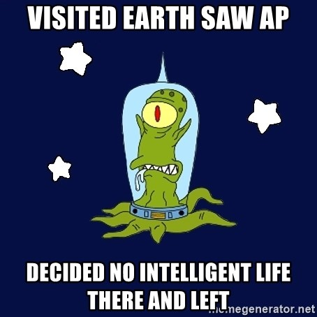 Stupid alien - Visited Earth saw AP Decided no intelligent life there and left