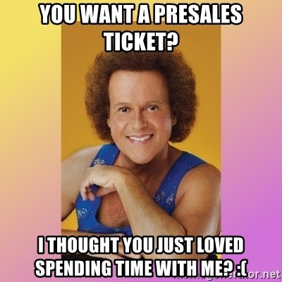 Richard Simmons - You want a Presales ticket? I thought you just loved spending time with me? :(