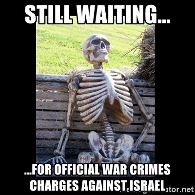 Still Waiting - still waiting... ...for official war crimes charges against Israel
