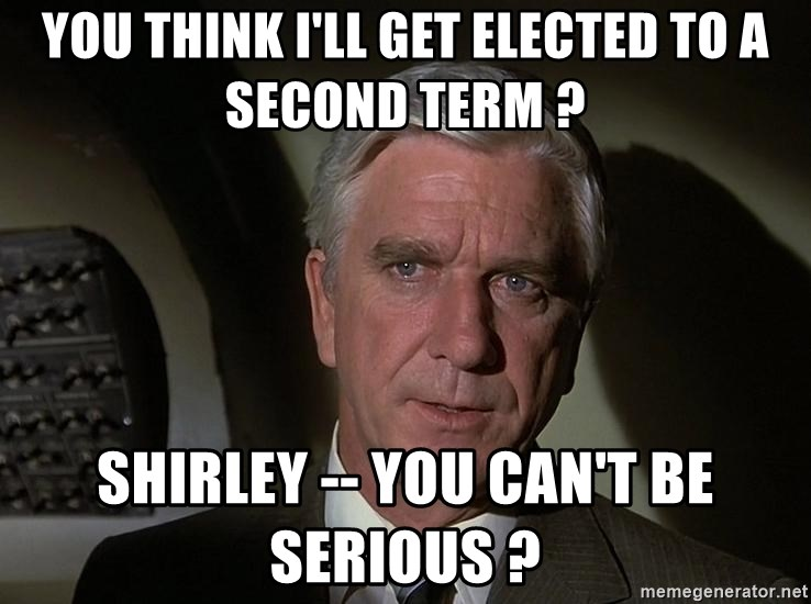 Leslie Nielsen Shirley - you think I'll get elected to a second term ? shirley -- you can't be serious ?