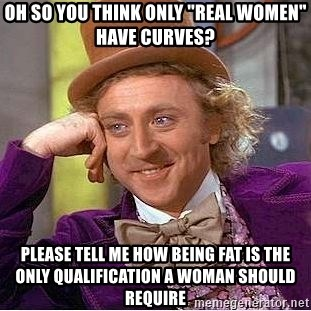 """Willy Wonka - Oh so you think only """"real women"""" have curves? Please tell me how being fat is the only qualification a woman should require"""
