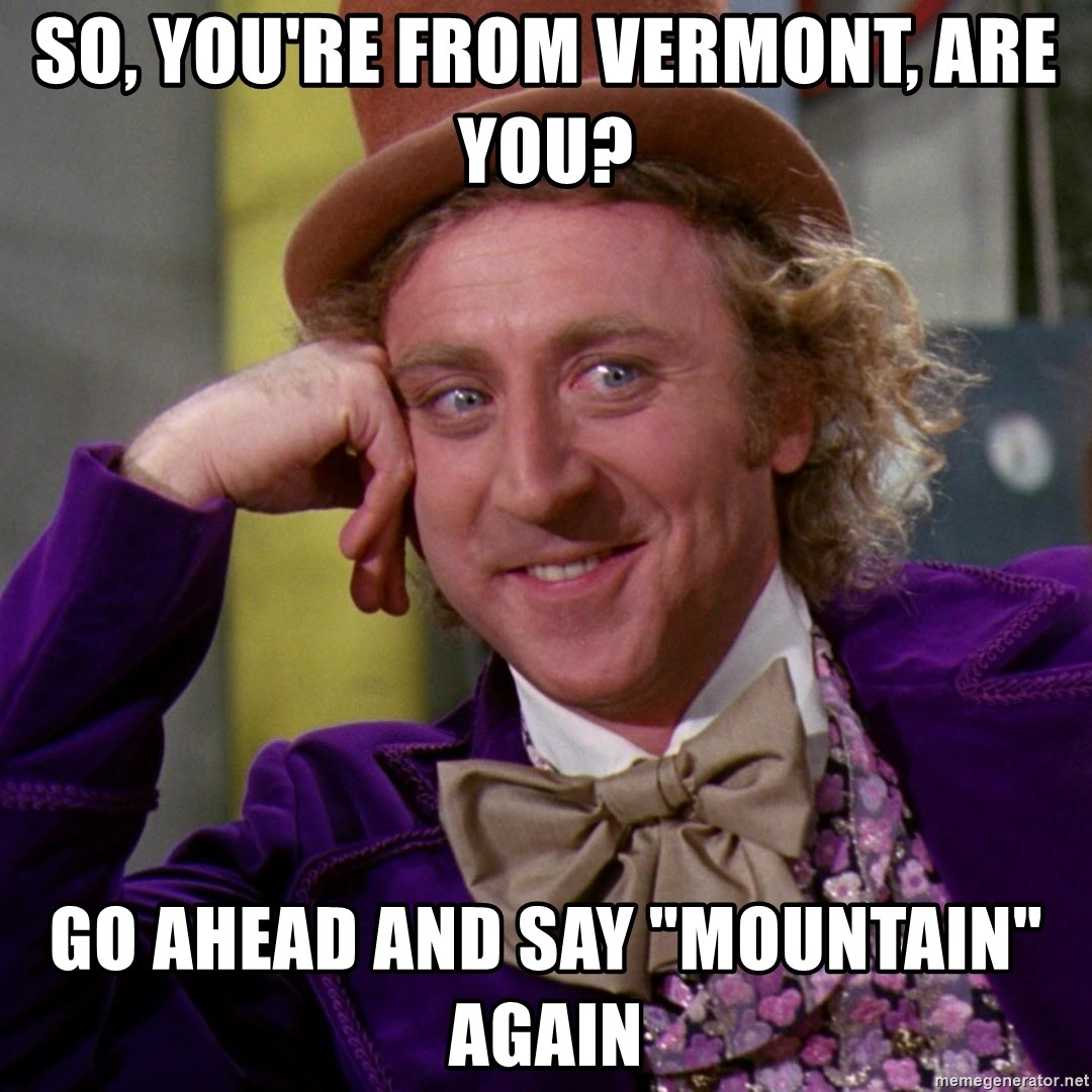 """Willy Wonka - So, you're from Vermont, are you? Go ahead and say """"Mountain"""" again"""