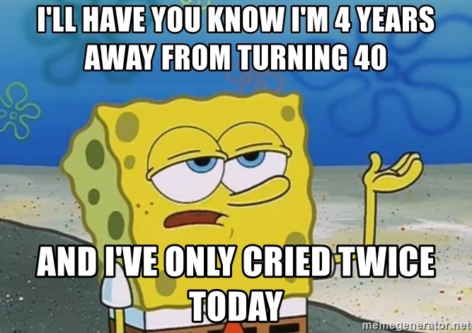 I'll have you know Spongebob - I'll have you know I'm 4 years away from turning 40 and I've only cried twice today