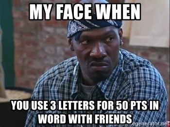 my face when you use 3 letters for 50 pts in word with friends