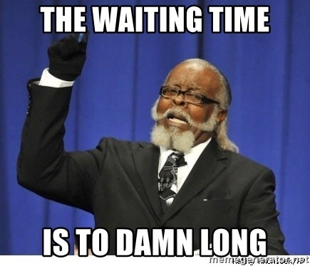 The tolerance is to damn high! - The waiting time Is to damn long