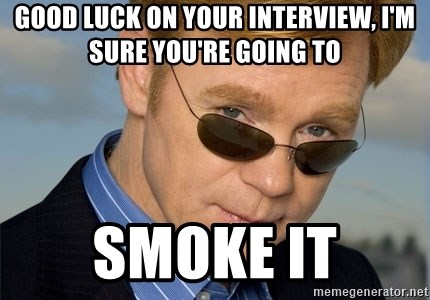 Horatio Caine - good luck on your interview, I'm sure you're going to smoke it