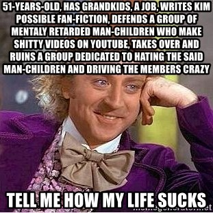 Willy Wonka - 51-years-old, has grandkids, a job, writes Kim Possible fan-fiction, defends a group of mentaly retarded man-children who make shitty videos on youtube, takes over and ruins a group dedicated to hating the said man-children and driving the members crazy Tell me how my life sucks