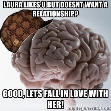 Scumbag Brain - laura likes u but doesnt want a relationship? good, lets fall in love with her!