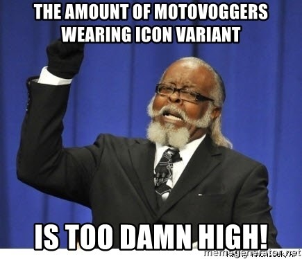The tolerance is to damn high! - the amount of motovoggers wearing icon variant is too damn high!