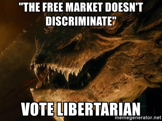 """Smaug says - """"The Free Market doesn't discriminate"""" Vote libertarian"""