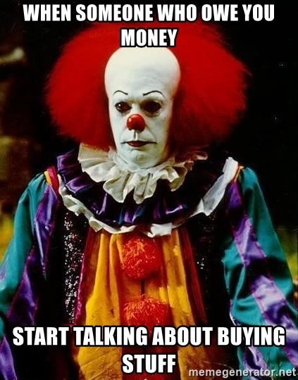 it clown stephen king - when someone who owe you money start talking about buying stuff