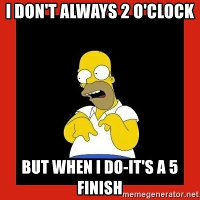 Homer retard - I don't always 2 o'clock  But when I do-it's a 5 finish