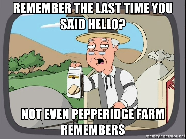 Pepperidge Farm Remembers Meme - Remember the last time you said hello? Not even Pepperidge Farm remembers