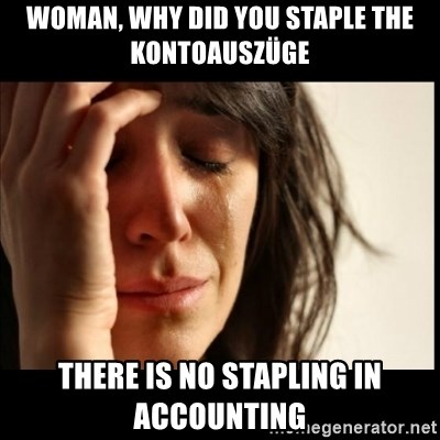First World Problems - woman, why did you staple the Kontoauszüge there is no stapling in accounting