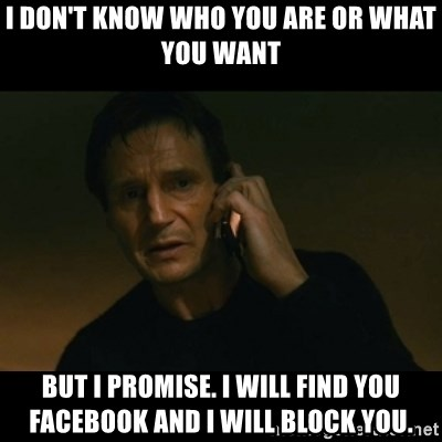 liam neeson taken - I don't know who you are or what you want But I promise. I will find you Facebook and I will block you.