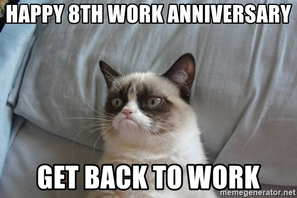 Grumpy cat good - Happy 8th Work Anniversary Get back to work