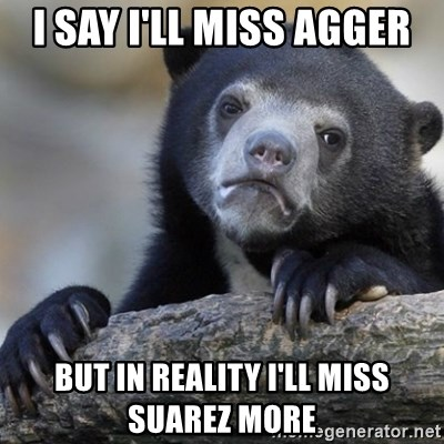 Confession Bear - i say i'll miss agger but in reality I'll miss suarez more