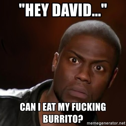 "kevin hart nigga - ""Hey David..."" Can I eat my fucking burrito?"
