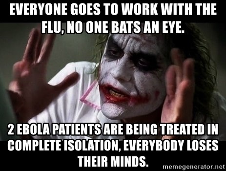 joker mind loss - Everyone goes to work with the flu, no one bats an eye. 2 Ebola patients are being treated in complete isolation, everybody loses their minds.