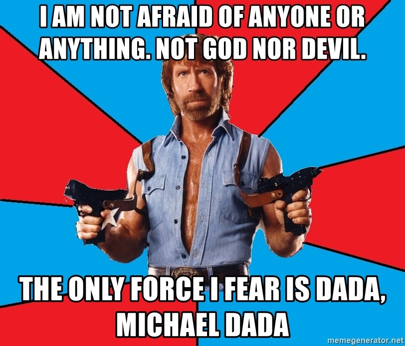 Chuck Norris  - I am not afraid of anyone or anything. Not god nor devil. the only force I fear is Dada, Michael Dada