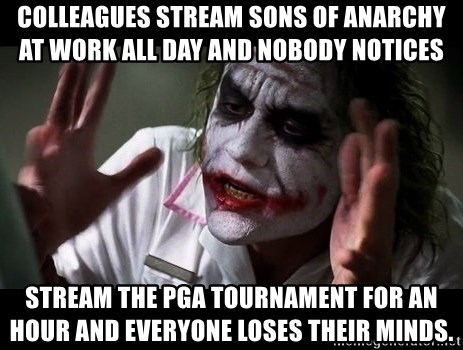 joker mind loss - Colleagues stream Sons of Anarchy at work all day and nobody notices Stream the PGA tournament for an hour and everyone loses their minds.