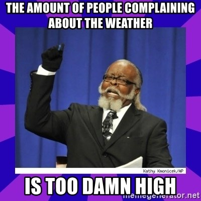 the amount of is too damn high - The amount of people complaining about the weather IS TOO DAMN HIGH