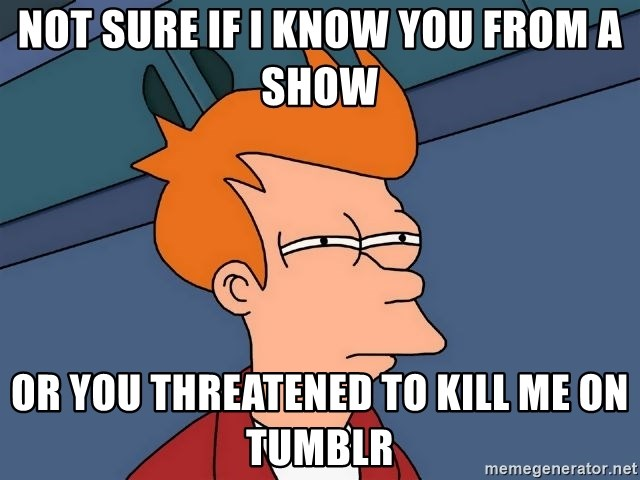 Futurama Fry - Not sure if I know you from a show or you threatened to kill me on tumblr