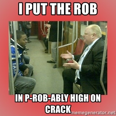 Rob Ford - I PUT THE ROB IN P-ROB-ably HIGH ON CRACK