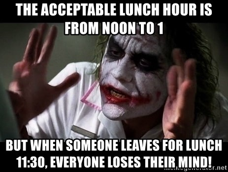 joker mind loss - The acceptable lunch hour is from noon to 1 but when someone leaves for lunch 11:30, everyone loses their mind!