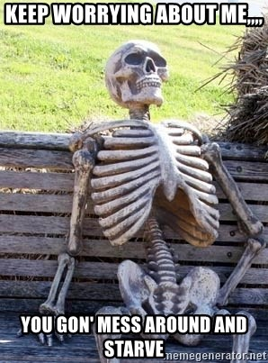 Waiting Skeleton - Keep worrying about Me,,,, you gon' mess around and starve