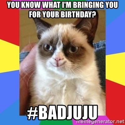 Grumpy Cat Smiling - You know what I'm bringing you for your Birthday? #badjuju