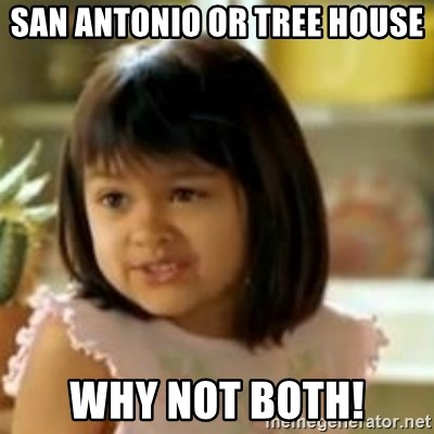 why not both girl - San Antonio or tree house  Why not both!