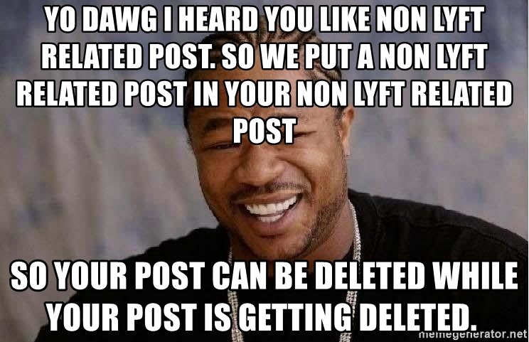 Yo Dawg - Yo dawg I heard you like non lyft related post. so we put a non lyft related post in your non lyft related post   so your post can be deleted while your post is getting deleted.