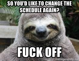 Sexual Sloth - So you'd like to change the schedule again? Fuck off