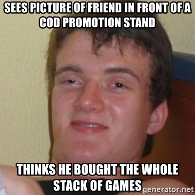 Stoner Stanley - Sees picture of friend in front of a COD promotion stand Thinks he bought the whole stack of games