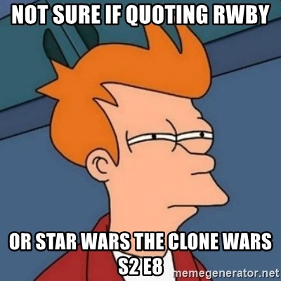 Not sure if troll - Not sure if quoting rwby or star wars the clone wars s2 e8
