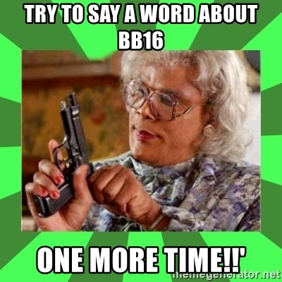 Madea - Try to say a word about BB16 one more time!!'