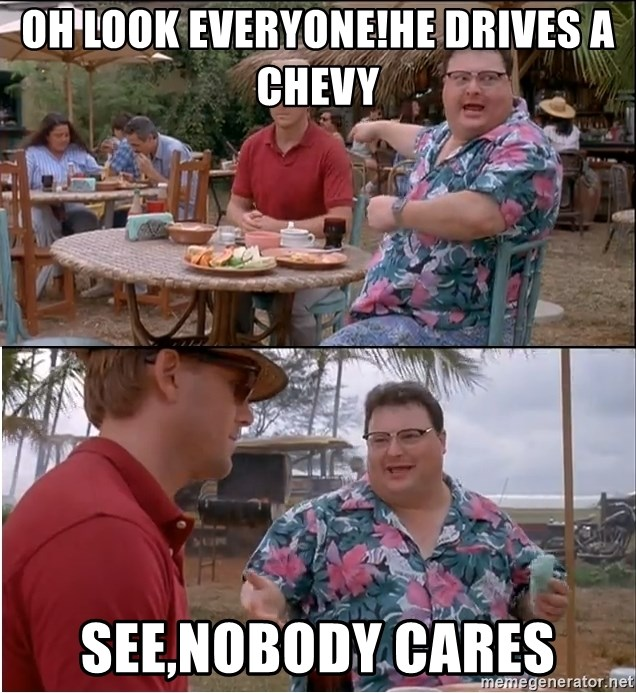 See? Nobody Cares - Oh look everyone!He drives a Chevy See,Nobody Cares