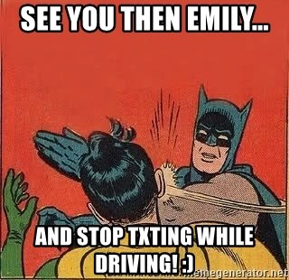 batman slap robin - See You Then Emily...  and stop TXTING while driving! :)