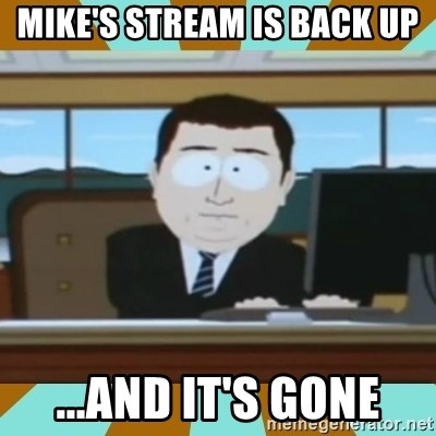 And it's gone - MIke's stream is back up ...and it's gone