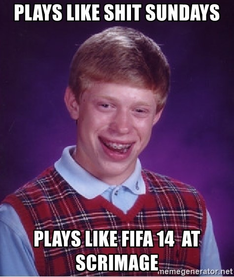 Bad Luck Brian - Plays like shit sundays plays like FIFA 14  at scrimage