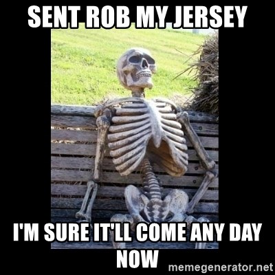Still Waiting - sent rob my jersey i'm sure it'll come any day now