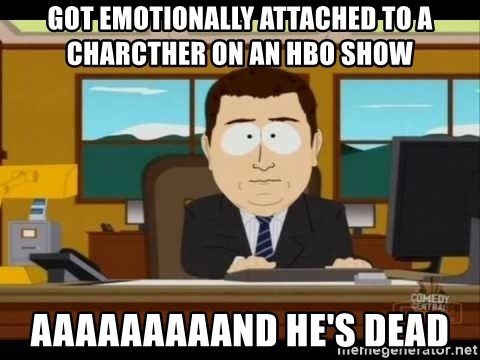 Aand Its Gone - Got emotionally attached to a charcther on an HBO show aaaaaaaaand he's dead