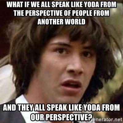 Conspiracy Keanu - what if we all speak like yoda from the perspective of people from another world and they all speak like yoda from our perspective?