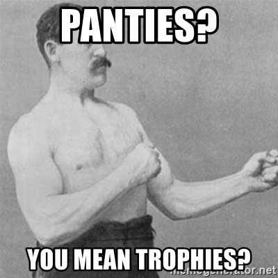 overly manlyman - Panties? You mean trophies?