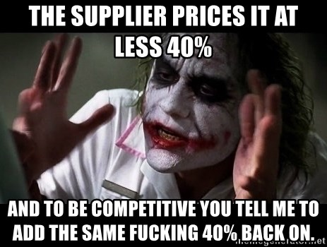 joker mind loss - THE sUPPLIER PRICES IT AT LESS 40% AND TO BE COMPETITIVE YOU TELL ME TO ADD THE SAME FUCKING 40% BACK ON.