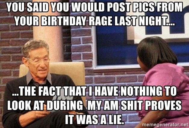 Maury Lie Detector - You said you would post pics from your birthday rage last night.... ...the fact that I have nothing to look at during  my AM shit proves it was a lie.