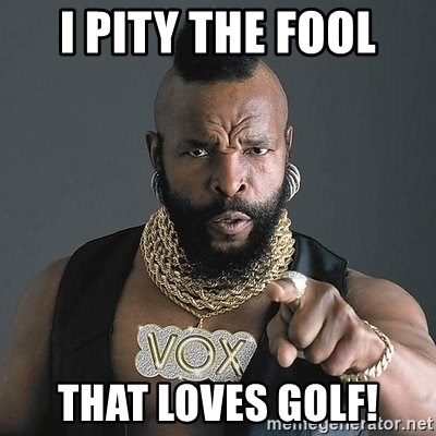 Mr T - I pity the fool That loves golf!